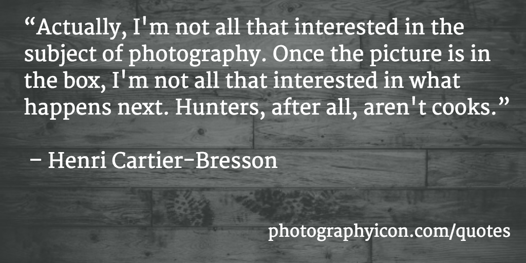 Actually Im not all that interested in the subject of photography Once the picture is in the box I'm not all that interested in what happens next Hunters after all arent cooks Henri Cartier Bresson - Icon Photography School
