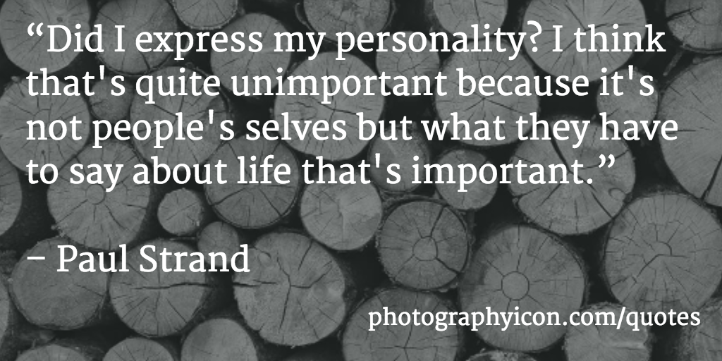 Did I express my personality I think that's quite unimportant because it's not people's selves but what they have to say about life that's important Paul Strand - Icon Photography School