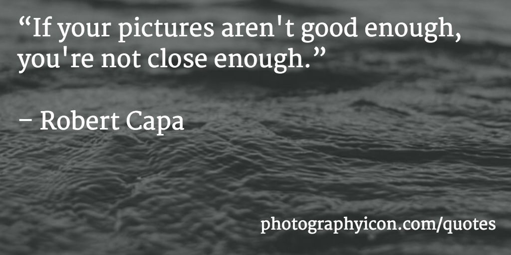 If your pictures arent good enough youre not close enough Robert Capa - Icon Photography School