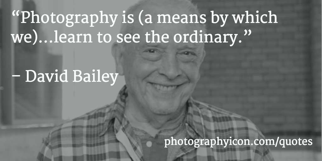 Photography is (a means by which we)...learn to see the ordinary David Bailey
