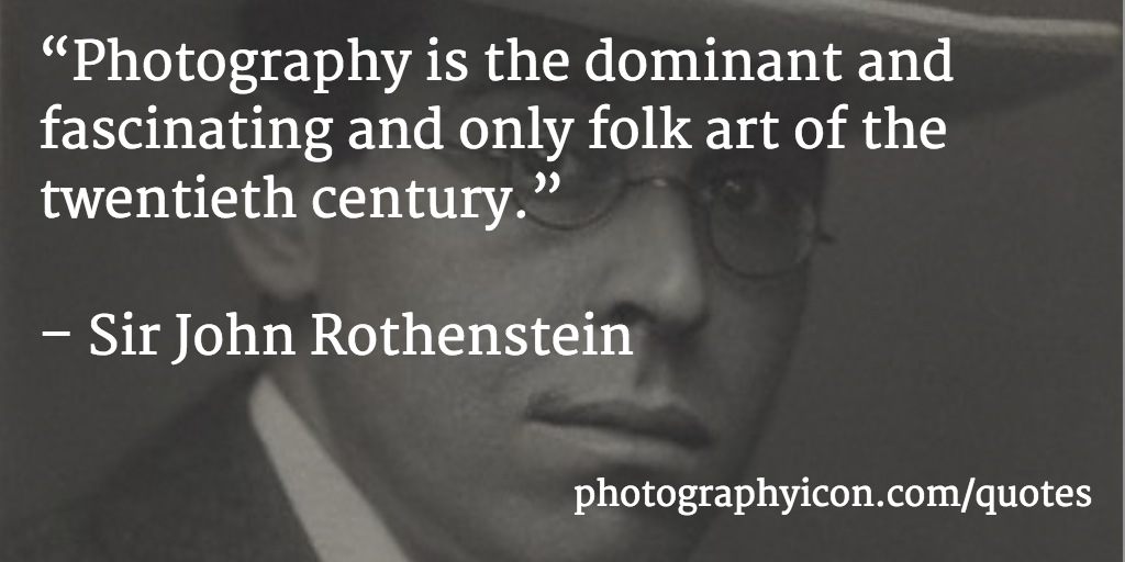 Photography is the dominant and fascinating and only folk art of the twentieth century Sir John Rothenstein