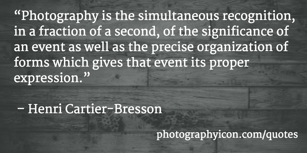 Photography is the simultaneous recognition, in a fraction of a second, of the significance of an event as well as the precise organization of forms which gives that event its proper expression Henri Cartier Bresson - Icon Photography School