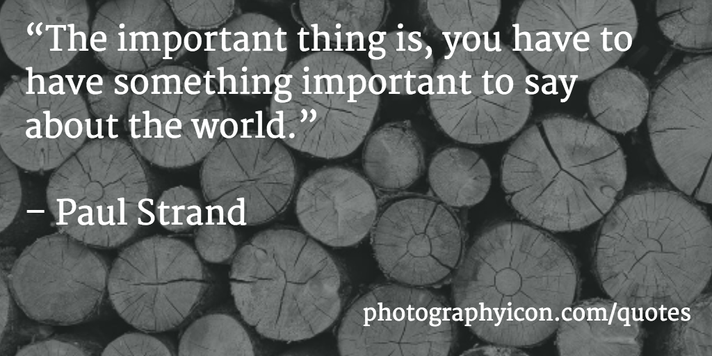 The important thing is you have to have something important to say about the world Paul Strand - Icon Photography School
