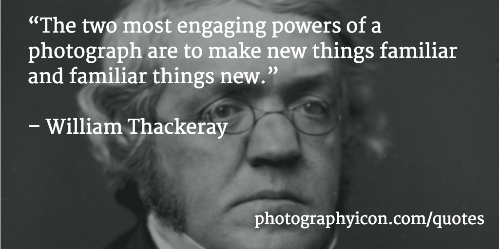 The-two-most-engaging-powers-of-a-photograph-are-to-make-new-things-familiar-and-familiar-things-new-William-Thackeray-Icon-Photography-School