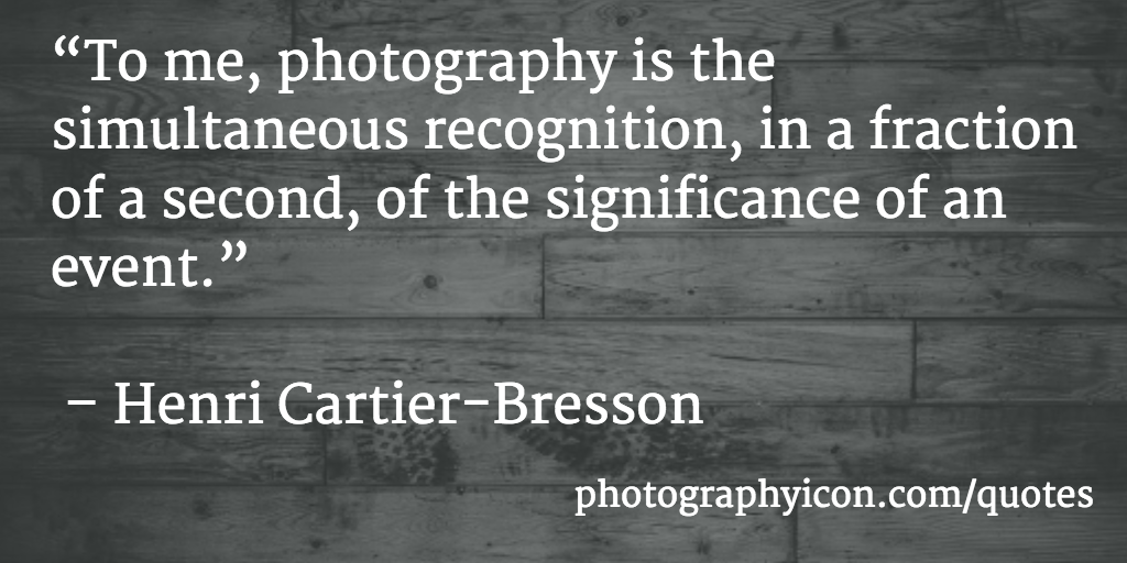 To me, photography is the simultaneous recognition, in a fraction of a second, of the significance of an event Henri Cartier Bresson - Icon Photography School