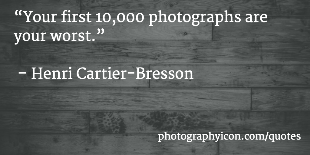 Your first 10,000 photographs are your worst. Henri Cartier Bresson - Icon Photography School