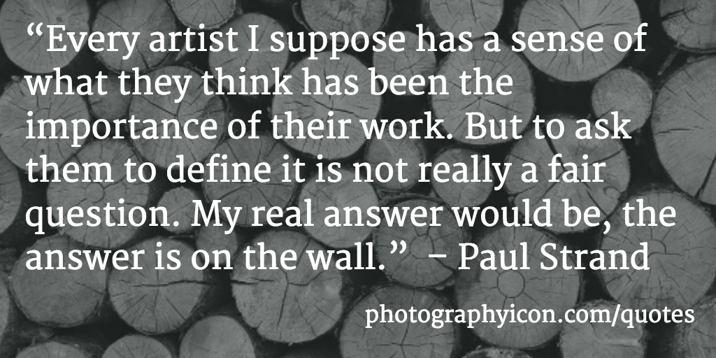 Every artist I suppose has a sense of what they think has been the importance of their work But to ask them to define it is not really a fair question My real answer would be the answer is on the wall Paul Strand - Icon Photography School