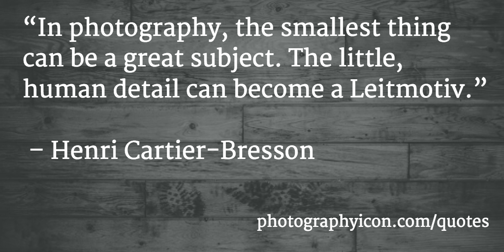 In photography, the smallest thing can be a great subject. The little, human detail can become a Leitmotiv Henri Cartier Bresson - Icon Photography School