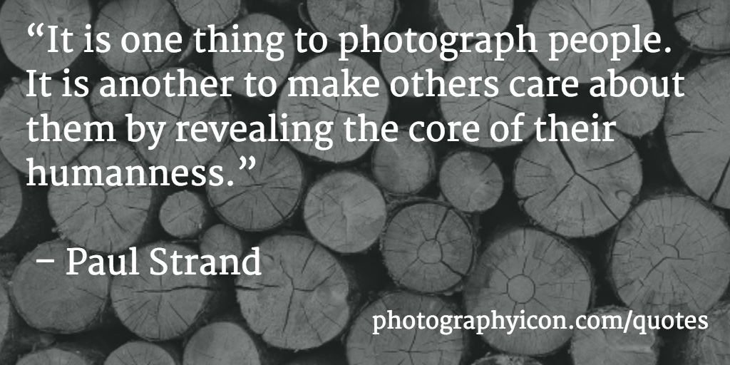 It is one thing to photograph people It is another to make others care about them by revealing the core of their humanness Paul Strand - Icon Photography School