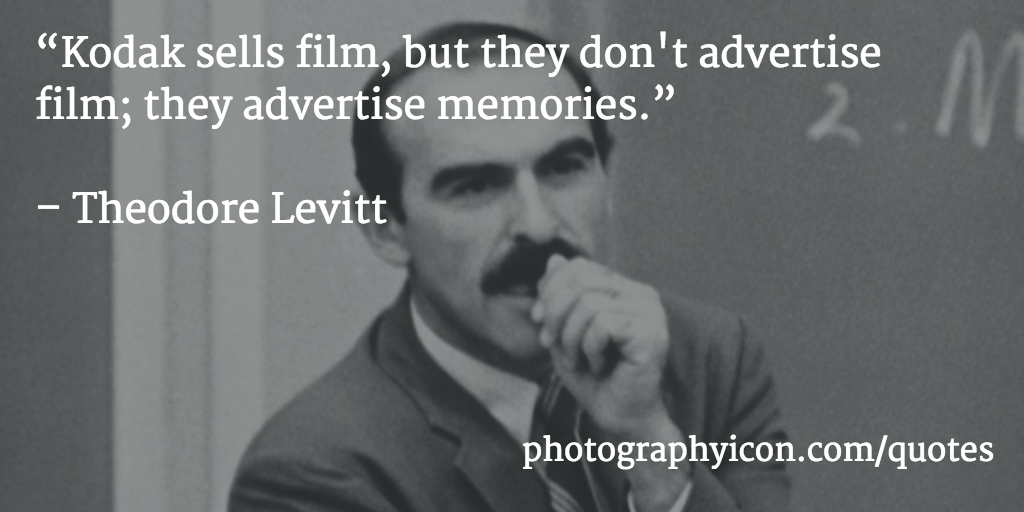 Kodak-sells-film-but-they-dont-advertise-film-they-advertise-memories-Theodore-Levitt