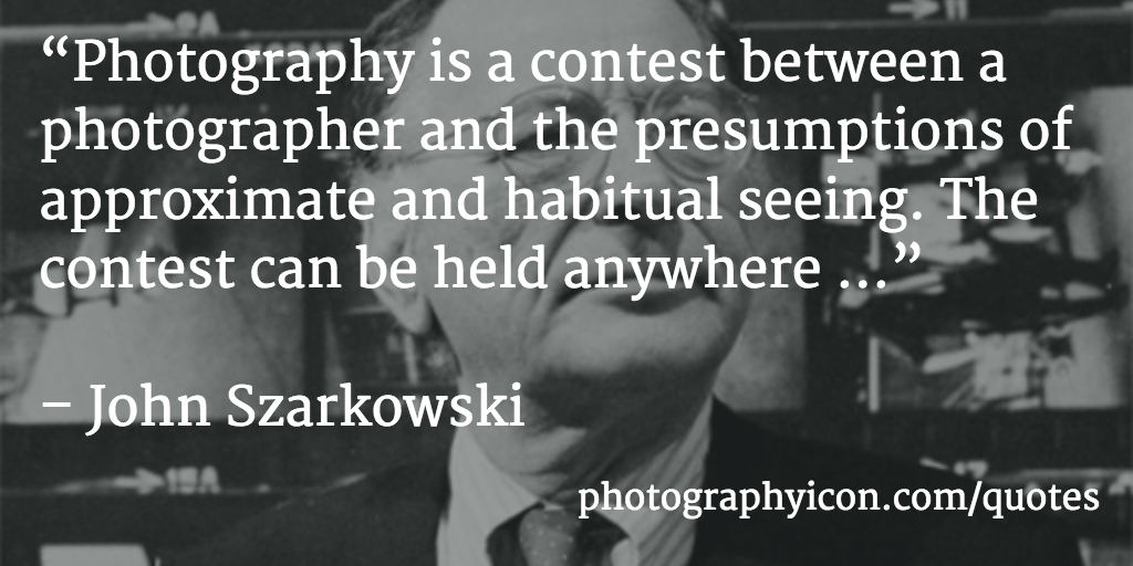 Photography is a contest between a photographer and the presumptions of approximate and habitual seeing. The contest can be held anywhere John Szarkowski