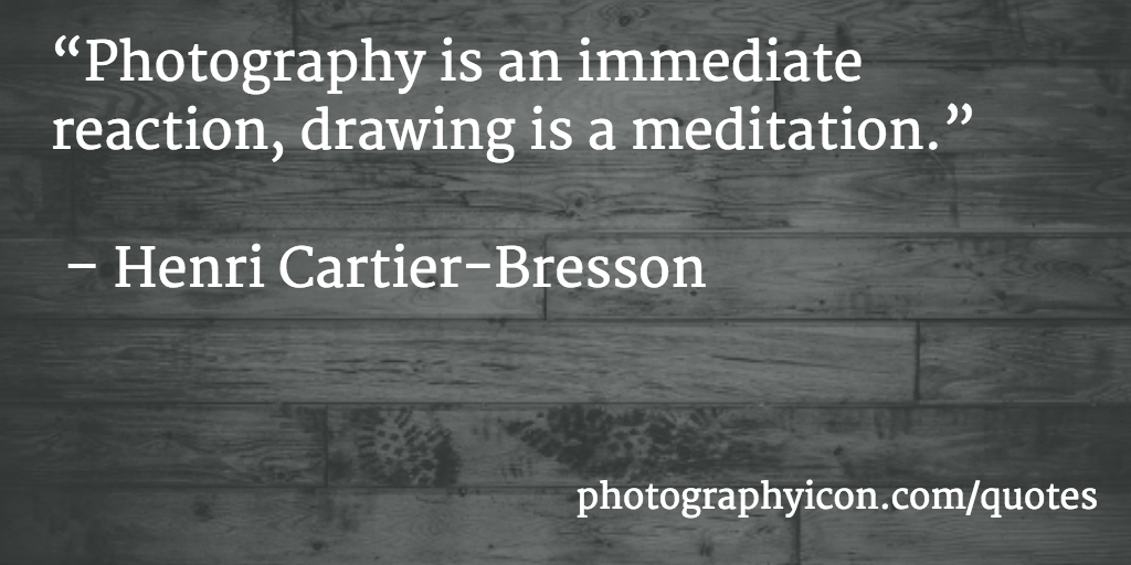 Photography is an immediate reaction, drawing is a meditation Henri Cartier Bresson - Icon Photography School