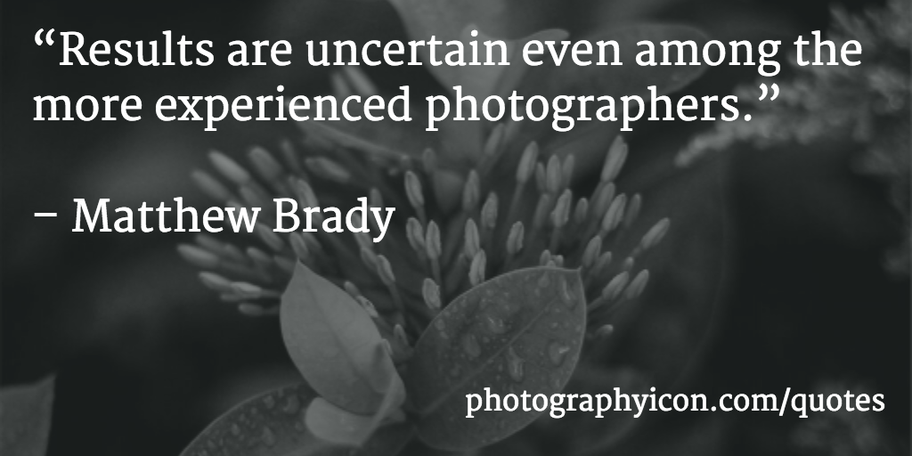 Results are uncertain even among the more experienced photographers Matthew Brady
