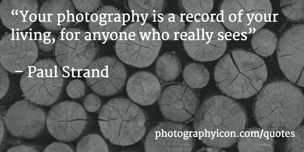 Your photography is a record of your living for anyone who really sees Paul Strand - Icon Photography School